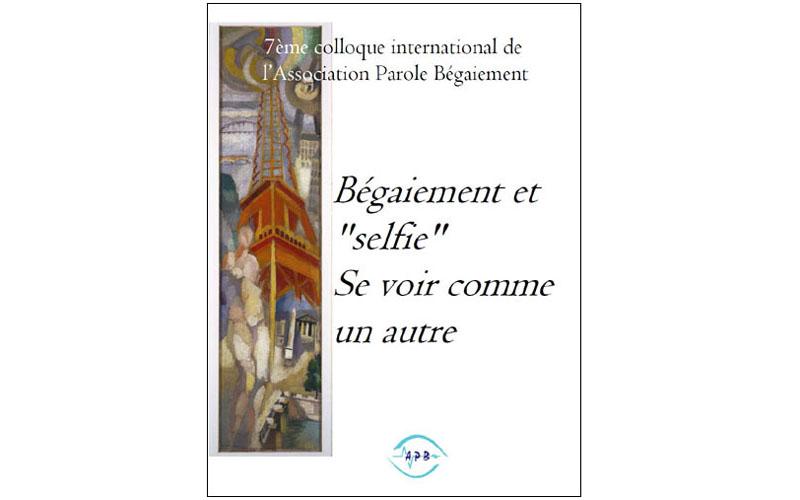Parution du livre des actes du 7e colloque de l'APB, Bégaiement et selfie, se voir comme un autre